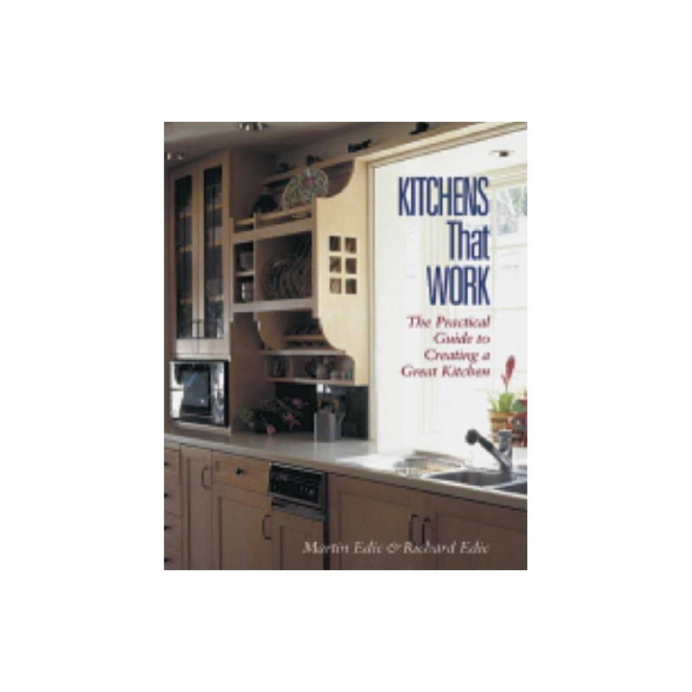 Kitchens That Work - by Martin Edic & Richard Edic (Paperback) The kitchen is the social center of the home -- a place for eating, a place for working, and a place to organize everything from spices to household finances. Because kitchens serve so many different needs, creating a new kitchen that not only serves these many needs but works well is a major challenge. Featuring over 200 color photos, illustrations, and charts, Kitchens That Work uses a lifestyle design model to guide the reader through the complex process of designing and creating a great kitchen -- one that works for everyone living in the house. The book guides the reader through each step of the process, from initial planning through the many material and design choices made along the way. Especially helpful is the unique insider's perspective on finding, evaluating, and managing kitchen contractors.