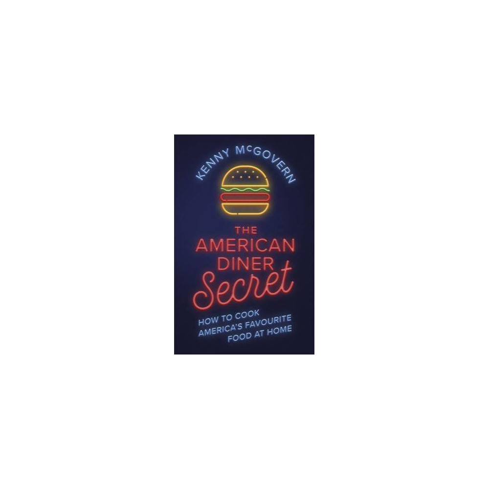 American Diner Secret : How to Cook America's Favourite Food at Home - by Kenny Mcgovern (Paperback)