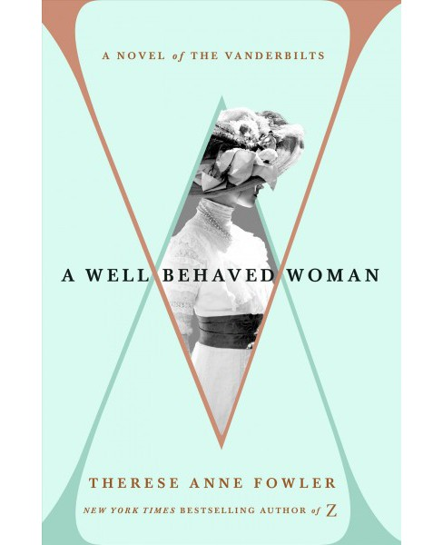 Well-Behaved Woman : A Novel of the Vanderbilts -  by Therese Anne Fowler (Hardcover) - image 1 of 1