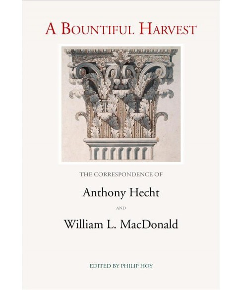 Bountiful Harvest : The Correspondence of Anothony Hecht and William L. Macdonald -  (Hardcover) - image 1 of 1
