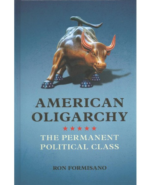 American Oligarchy : The Permanent Political Class -  by Ron Formisano (Hardcover) - image 1 of 1