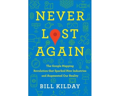 Never Lost Again : The Google Mapping Revolution That Sparked New Industries and Augmented Our Reality - image 1 of 1