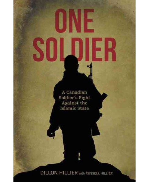 One Soldier : A Canadian Soldier's Fight Against the Islamic State (Paperback) (Dillon Hillier) - image 1 of 1