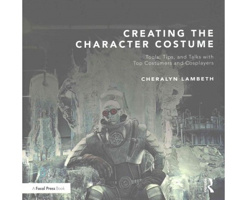 Creating the Character Costume : Tools, Tips, and Talks With Top Costumers and Cosplayers (Paperback) - image 1 of 1
