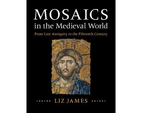 Mosaics in the Medieval World : From Late Antiquity to the Fifteenth Century -  by Liz James (Hardcover) - image 1 of 1