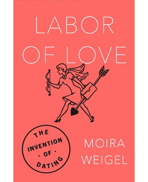 Labor of Love : The Invention of Dating (Reprint) (Paperback) (Moira Weigel) - image 1 of 1
