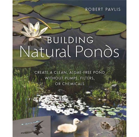 Building Natural Ponds : Create a Clean, Algae-free Pond Without Pumps, Filters, or Chemicals - image 1 of 1