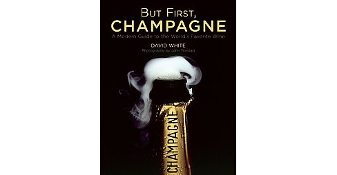 But First, Champagne : A Modern Guide to the World's Favorite Wine (Hardcover) (David White) - image 1 of 1