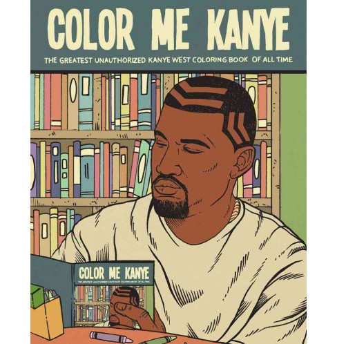 Color Me Kanye : The Greatest Unauthorized Kanye West Coloring Book of All Time (Paperback) (Noah - image 1 of 1