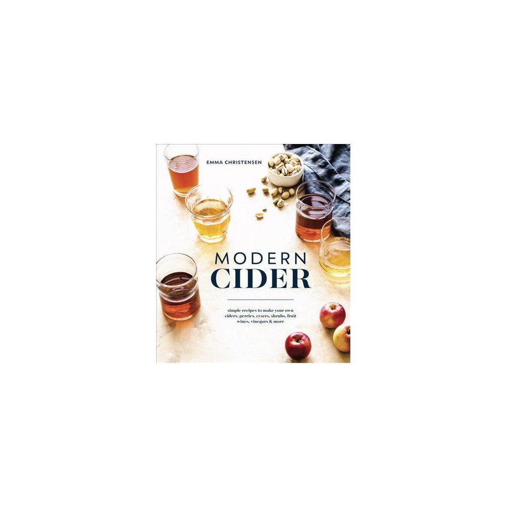 Modern Cider : Simple Recipes to Make Your Own Ciders, Perries, Cysers, Shrubs, Fruit Wines, Vinegars &