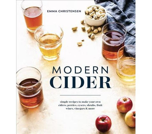 Modern Cider : Simple Recipes to Make Your Own Ciders, Perries, Cysers, Shrubs, Fruit Wines, Vinegars & - image 1 of 1