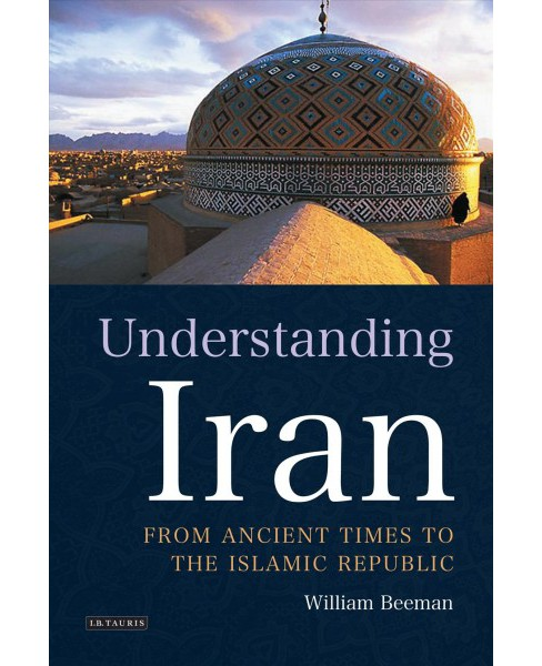 Understanding Iran : From Ancient Times to the Islamic Republic (Paperback) (William Beeman) - image 1 of 1