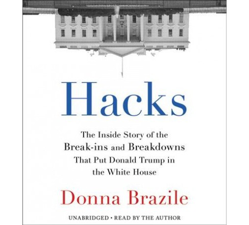Hacks : The Inside Story of the Break-Ins and Breakdowns That Put Donald Trump in the White House, - image 1 of 1