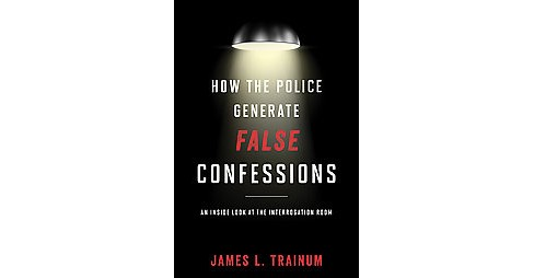 How the Police Generate False Confessions : An Inside Look at the Interrogation Room (Hardcover) (James - image 1 of 1