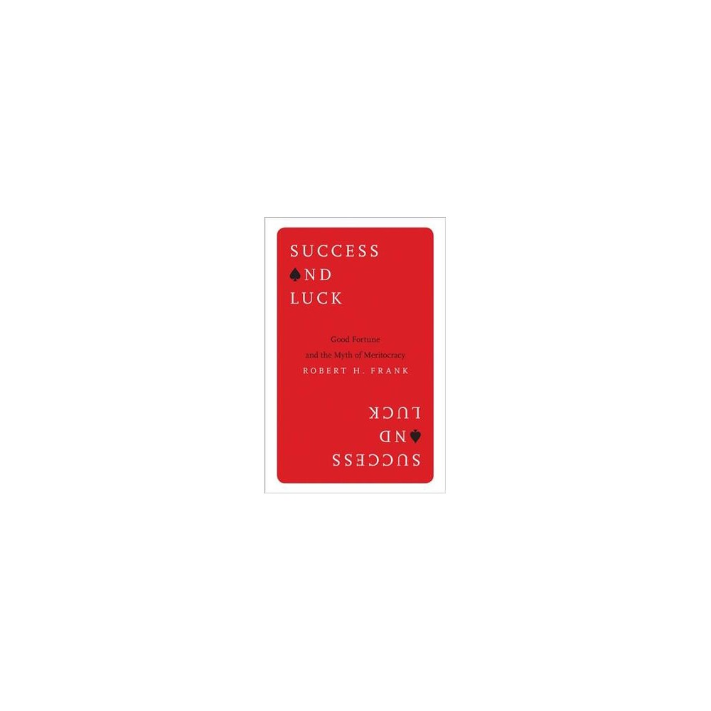 Success and Luck : Good Fortune and the Myth of Meritocracy - Reprint by Robert H. Frank (Paperback)