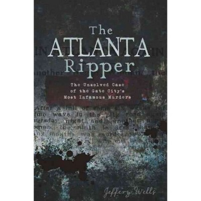 Atlanta Ripper, The: The Unsolved Case of the Gate City's Most Infamous Murders - by Jeffery Wells (Paperback)