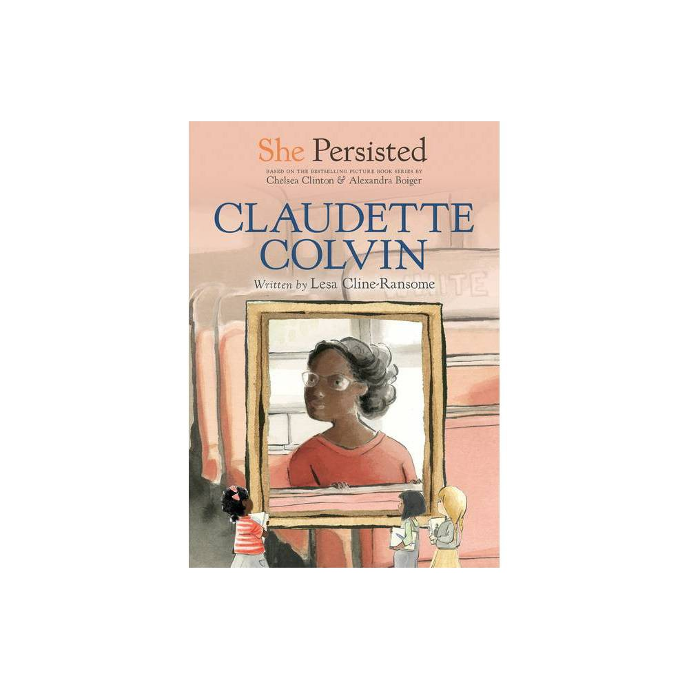 She Persisted: Claudette Colvin - by Lesa Cline-Ransome & Chelsea Clinton & Gillian Flint (Hardcover) Lesa Cline-Ransome (lesaclineransome.com) is the award-winning author of many critically acclaimed books for young readers, including Not Playing By the Rules: 21 Female Athletes Who Changed Sports, Young Pele: Soccer's First Star, Before She was Harriet, Overground Railroad, and Game Changers: The Story of Venus and Serena Williams. Her numerous honors include the Jane Addams Honor Award, the Christopher Award, Kirkus Best Book of the Year, SLJ Best Book of Year, and three NAACP Image Award nominations. Her debut middle grade novel, Finding Langston, received the Coretta Scott King Author Honor and the Scott O'Dell Award for Historical Fiction. The companion novel is Leaving Lymon. She is currently an SCBWI board member and host of KidLitTV's Past Present: Giving Past Stories New Life. She lives in the Hudson Valley region of New York with her family. You can follow Lesa on Twitter @lclineransome. Chelsea Clinton is the author of the #1 New York Times bestseller She Persisted: 13 American Women Who Changed the World; She Persisted Around the World: 13 Women Who Changed History; She Persisted in Sports: American Olympians Who Changed the Game; Don't Let Them Disappear: 12 Endangered Species Across the Globe; It's Your World: Get Informed, Get Inspired and Get Going!; Start Now!: You Can Make a Difference; with Hillary Clinton, Grandma's Gardens and Gutsy Women; and, with Devi Sridhar, Governing Global Health: Who Runs the World and Why? She is also the Vice Chair of the Clinton Foundation, where she works on many initiatives, including those that help empower the next generation of leaders. She lives in New York City with her husband, Marc, their children and their dog, Soren. You can follow Chelsea Clinton on Twitter @ChelseaClinton or on Facebook at facebook.com/chelseaclinton. Gillian Flint (gillianflint.com) is an illustrator who has a passion for painting in wa