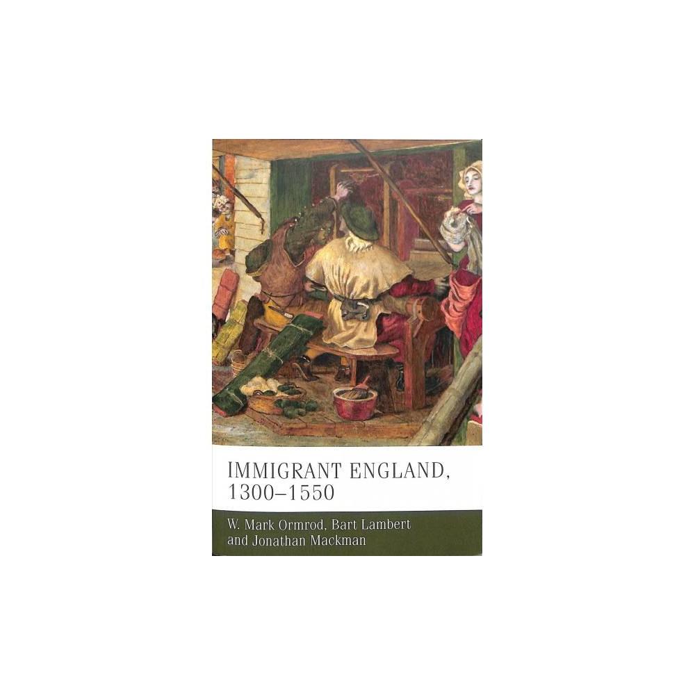 Immigrant England, 1300-1550 - by W. Mark Ormrod & Bart Lambert & Jonathan Mackman (Paperback)