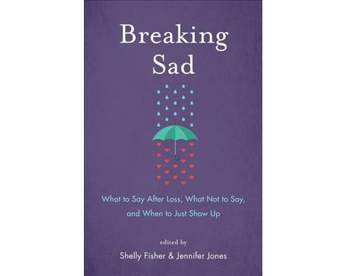 Breaking Sad : What to Say After Loss, What Not to Say, and When to Just Show Up -  (Paperback) - image 1 of 1