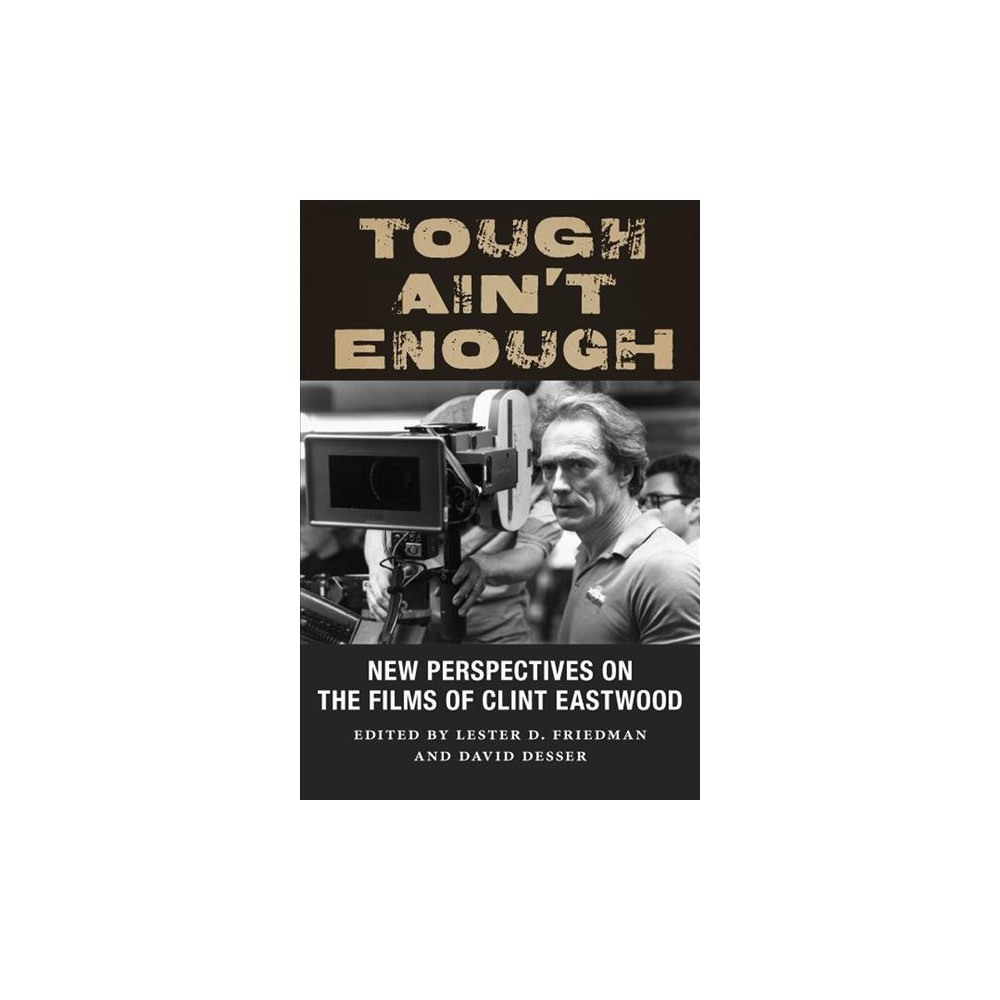 Tough Ain't Enough : New Perspectives on the Films of Clint Eastwood - (Hardcover)