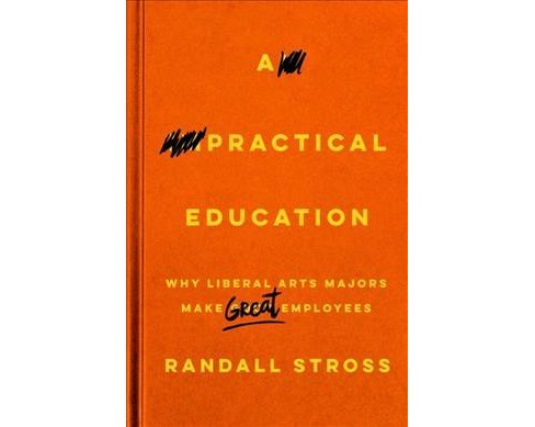 Practical Education : Why Liberal Arts Majors Make Great Employees -  by Randall Stross (Hardcover) - image 1 of 1