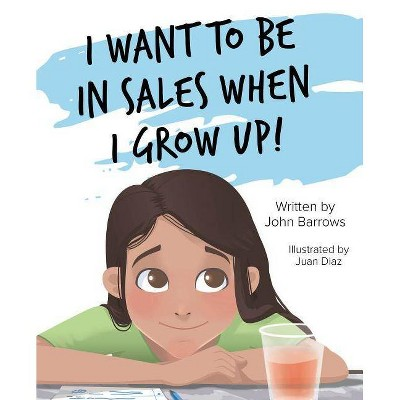 I Want to Be in Sales When I Grow Up! - by  John Barrows (Hardcover)