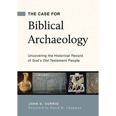 The Case for Biblical Archaeology: Uncovering the Historical Record of God's Old Testament People - by  John D Currid (Paperback)