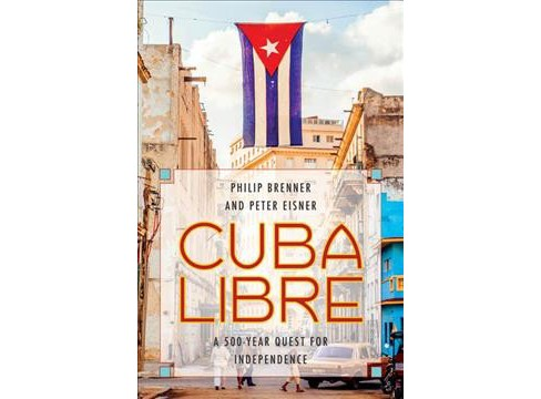 Cuba Libre : A 500-Year Quest for Independence -  by Philip Brenner & Peter Eisner (Paperback) - image 1 of 1