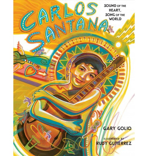Carlos Santana : Sound of the Heart, Song of the World -  by Gary Golio (School And Library) - image 1 of 1