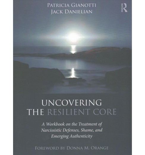 Uncovering the Resilient Core : A Workbook on the Treatment of Narcissistic Defenses, Shame, and - image 1 of 1