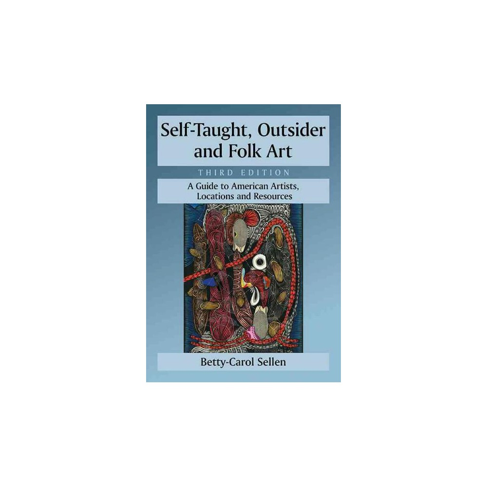 Self-Taught, Outsider and Folk Art : A Guide to American Artists, Locations and Resources (Revised)