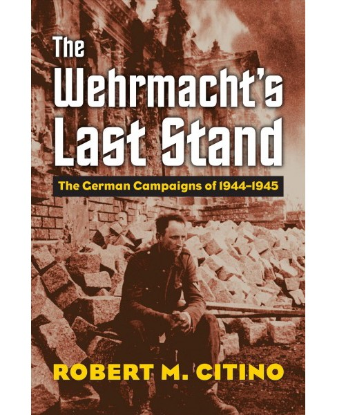 Wehrmacht's Last Stand : The German Campaigns of 1944-1945 (Hardcover) (Robert M. Citino) - image 1 of 1