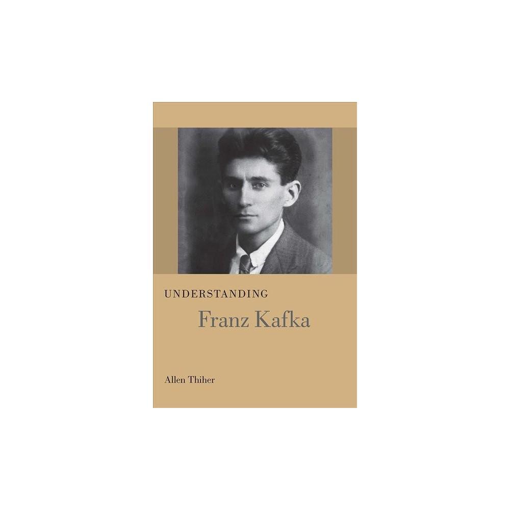 Understanding Franz Kafka - by Allen Thiher (Hardcover)