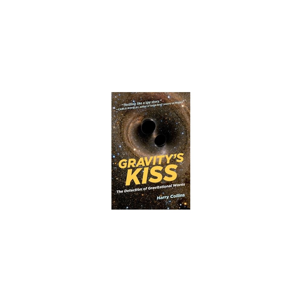 Gravity's Kiss : The Detection of Gravitational Waves - Reprint by Harry Collins (Paperback)