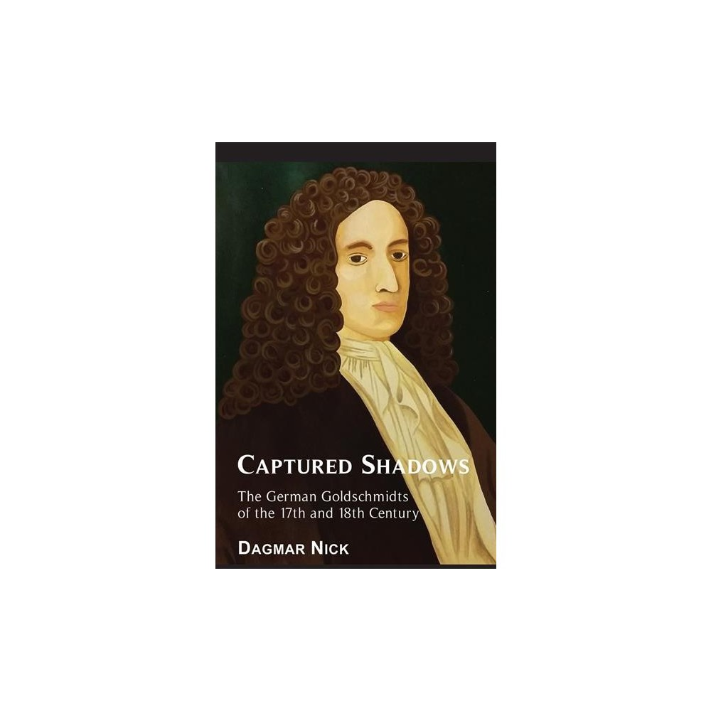 Captured Shadows : The German Goldschmidts of the 17th and 18th Century - Tra by Dagmar Nick (Paperback)
