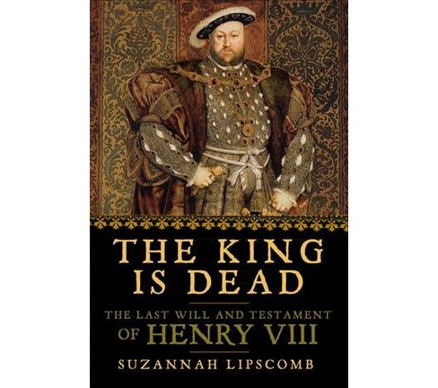 King Is Dead : The Last Will and Testament of Henry VIII (Reprint) (Paperback) (Suzannah Lipscomb) - image 1 of 1