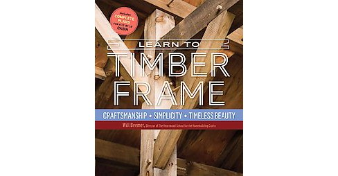 Learn to Timber Frame : Craftsmanship, Simplicity, Timeless Beauty (Hardcover) (Will Beemer) - image 1 of 1