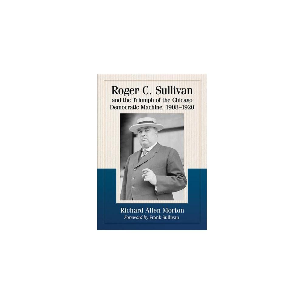 Roger C. Sullivan and the Triumph of the Chicago Democratic Machine, 1908-1920 - (Paperback)