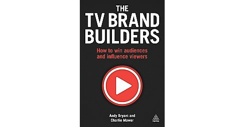 TV Brand Builders : How to Win Audiences and Influence Viewers (Paperback) (Andy Bryant) - image 1 of 1