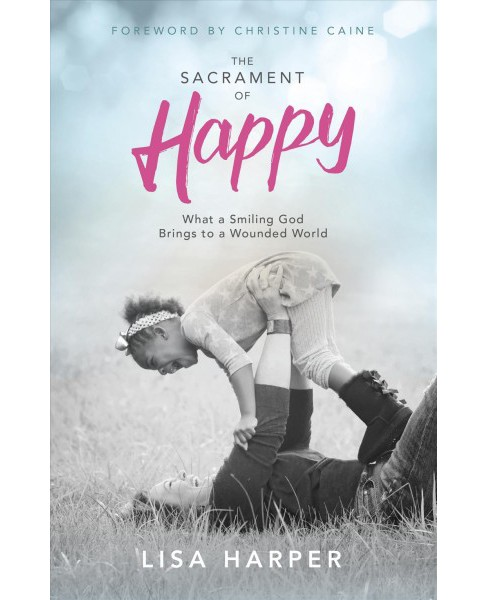 Sacrament of Happy : Surprised by the Secret of Genuine Joy (Vol 1) (Paperback) (Lisa Harper) - image 1 of 1