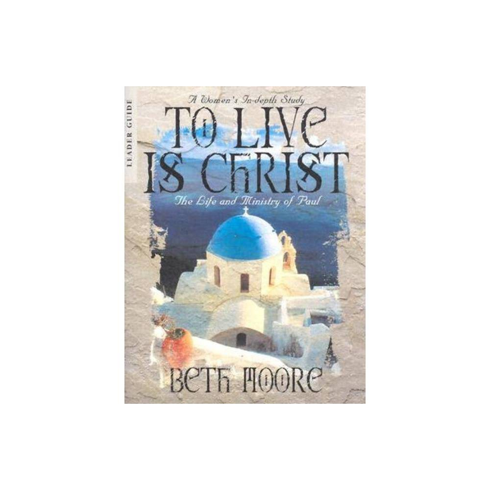 To Live Is Christ - Leader Guide - by Beth Moore (Paperback)
