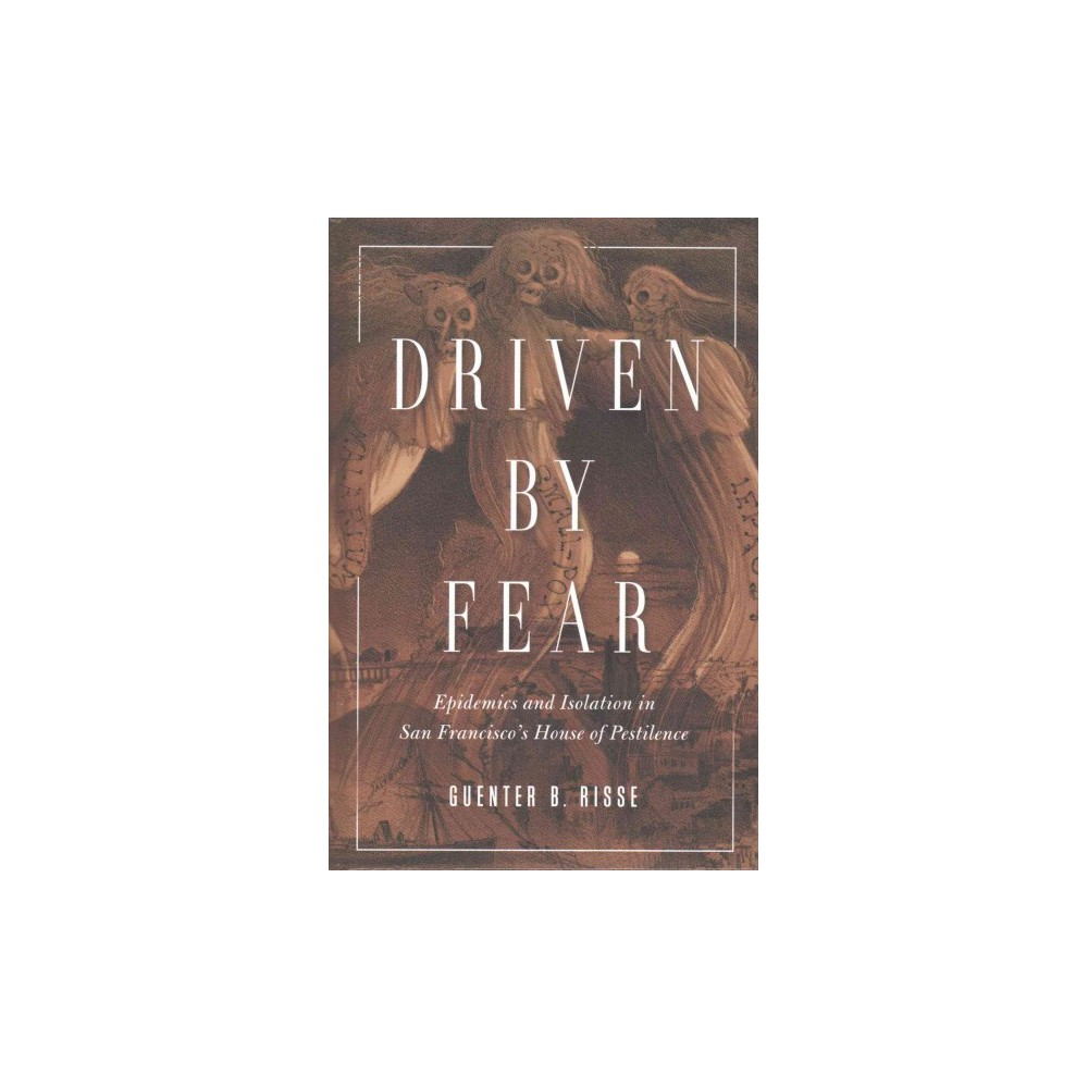 Driven by Fear : Epidemics and Isolation in San Francisco's House of Pestilence (Hardcover) (Guenter B.
