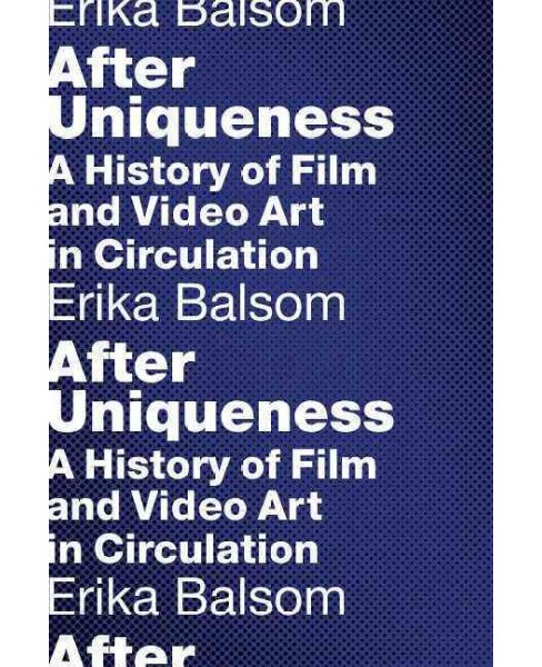 After Uniqueness : A History of Film and Video Art in Circulation (Hardcover) (Erika Balsom) - image 1 of 1