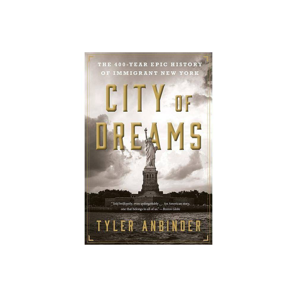 City of Dreams - by Tyler Anbinder (Paperback) 'Told brilliantly, even unforgettably ... An American story, one that belongs to all of us.' -- Boston Globe 'A richly textured guide to the history of our immigrant nation's pinnacle immigrant city has managed to enter the stage during an election season that has resurrected this historically fraught topic in all its fierceness.' -- New York Times Book Review New York has been America's city of immigrants for nearly four centuries. Growing from Peter Minuit's tiny settlement of 1626 to a clamorous metropolis with more than three million immigrants today, the city has always been a magnet for transplants from all over the globe. City of Dreams is the long-overdue, inspiring, and defining account of New York's immigrants, both famous and forgotten: the young man from the Caribbean who relocated to New York and became a founding father; Russian-born Emma Goldman, who condoned the murder of American industrialists as a means of aiding downtrodden workers; Dominican immigrant Oscar de la Renta, who dressed first ladies from Jackie Kennedy to Michelle Obama. Over ten years in the making, Tyler Anbinder's story is one of innovators and artists, revolutionaries and rioters, staggering deprivation and soaring triumphs. In so many ways, today's immigrants are just like those who came to America in centuries past--and their stories have never before been told with such breadth of scope, lavish research, and resounding spirit. 'A masterful achievement, City of Dreams is the definitive account of the American origin story, as told through our premier metropolis. Bold, exhaustive, always surprising, Anbinder's book is a wonderful reminder of how we came to be who we are.' -- Timothy Egan, best-selling author of The Immortal Irishman