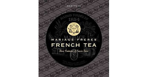 Mariage Freres French Tea : Three Centuries of Savoir-Faire (Hardcover) (Alain Stella) - image 1 of 1