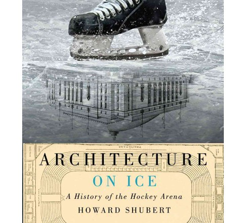 Architecture on Ice : A History of the Hockey Arena (Hardcover) (Howard Shubert) - image 1 of 1