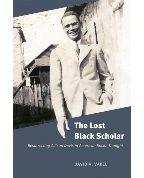 Lost Black Scholar : Resurrecting Allison Davis in American Social Thought -  (Hardcover) - image 1 of 1