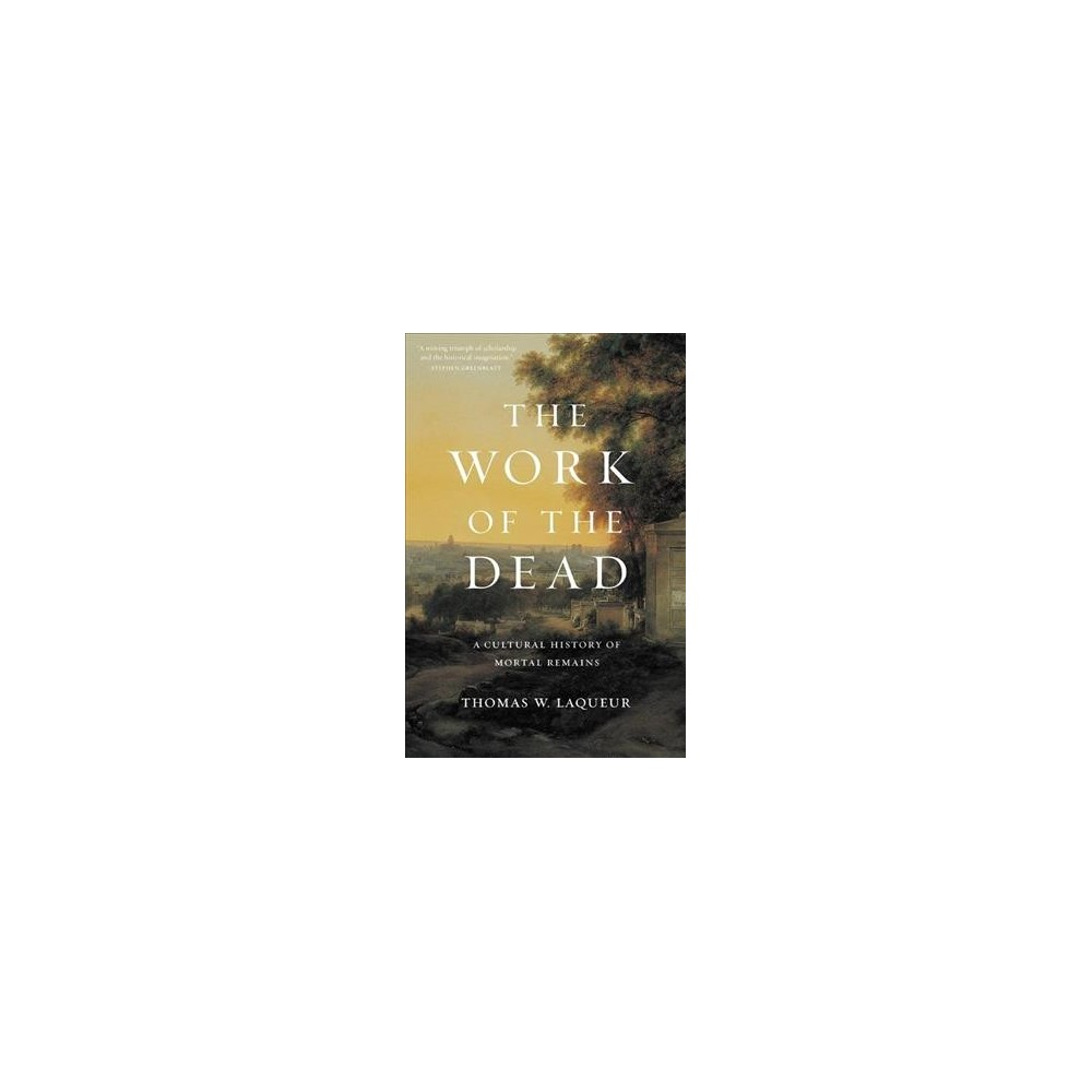 Work of the Dead : A Cultural History of Mortal Remains - Reprint by Thomas W. Laqueur (Paperback)