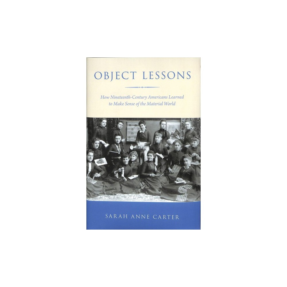Object Lessons : How Nineteenth-Century Americans Learned to Make Sense of the Material World