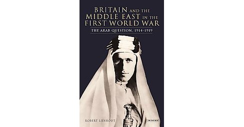 British and the Middle East : World War I and Its Aftermath (Hardcover) (Robert H. Lieshout) - image 1 of 1
